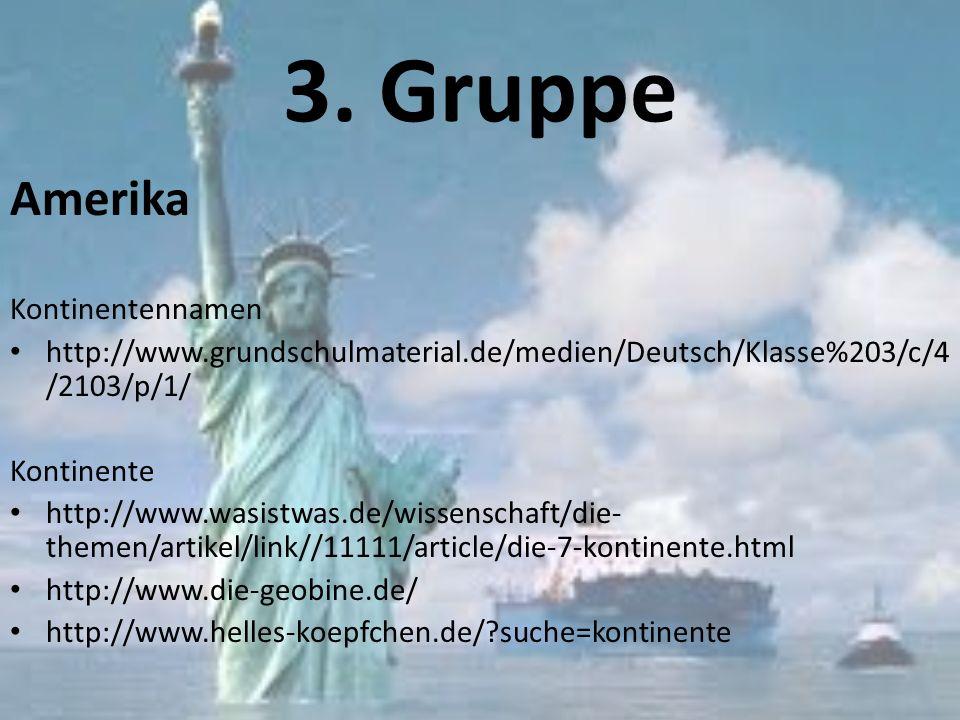 3. Gruppe Amerika Kontinentennamen http://www.grundschulmaterial.de/medien/Deutsch/Klasse%203/c/4 /2103/p/1/ Kontinente http://www.wasistwas.de/wissen