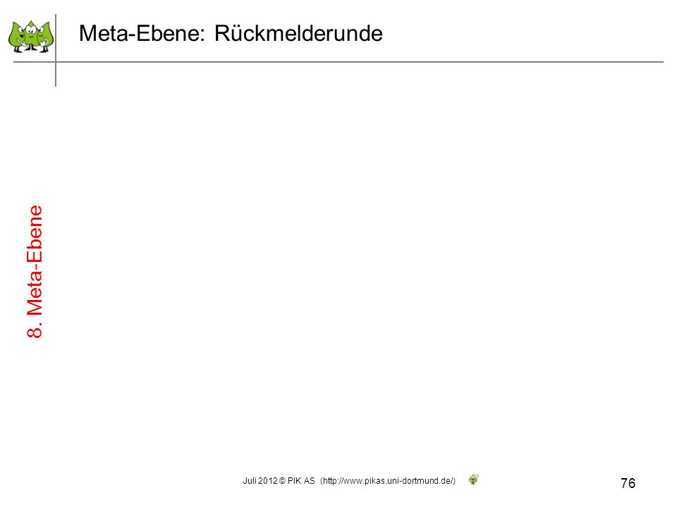 Meta-Ebene: Rückmelderunde 76 Juli 2012 © PIK AS (http://www.pikas.uni-dortmund.de/) 8. Meta-Ebene
