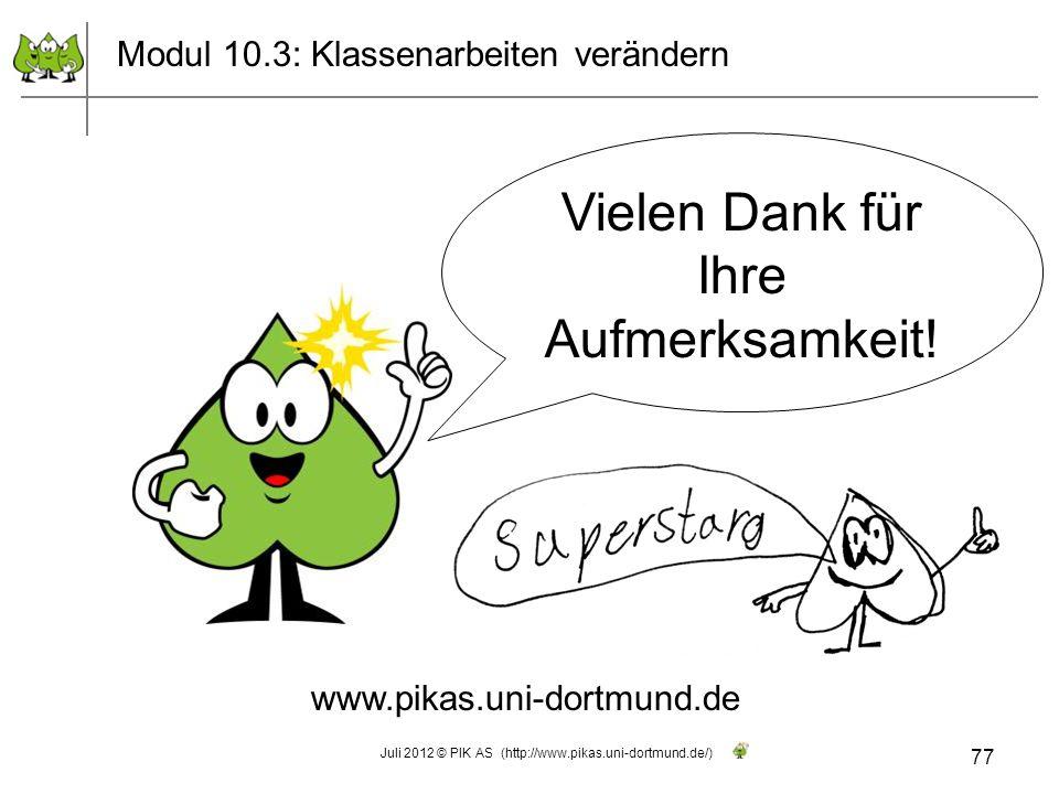 Vielen Dank für Ihre Aufmerksamkeit! www.pikas.uni-dortmund.de Modul 10.3: Klassenarbeiten verändern 77 Juli 2012 © PIK AS (http://www.pikas.uni-dortm