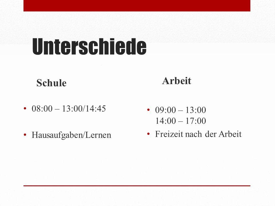 Unterschiede Schule 08:00 – 13:00/14:45 Hausaufgaben/Lernen Arbeit 09:00 – 13:00 14:00 – 17:00 Freizeit nach der Arbeit
