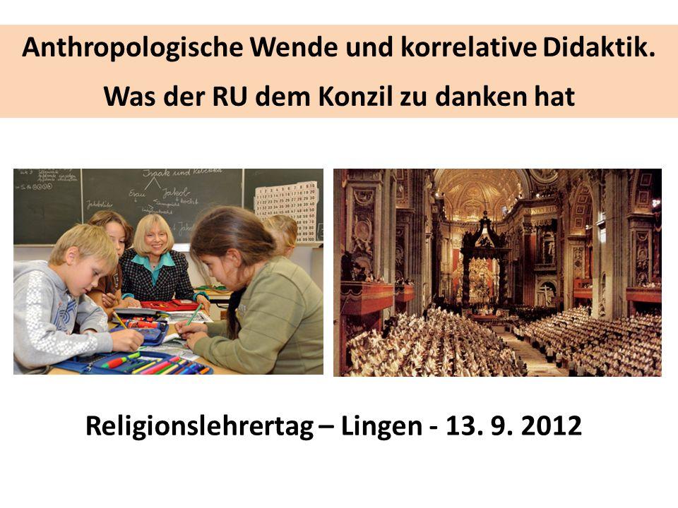 Anthropologische Wende und korrelative Didaktik. Was der RU dem Konzil zu danken hat Religionslehrertag – Lingen - 13. 9. 2012