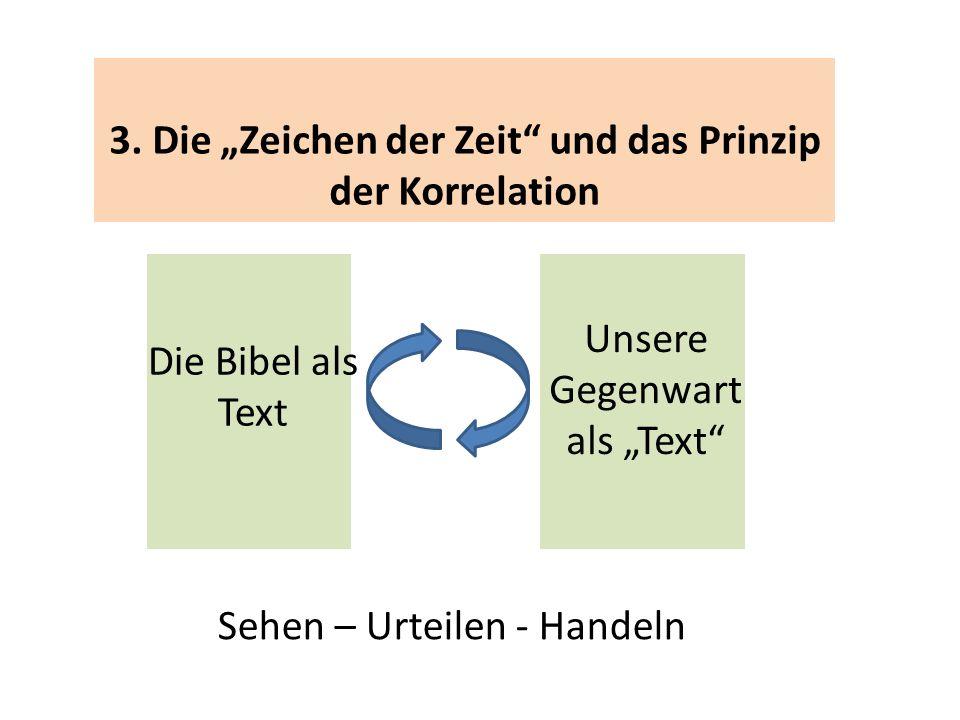3. Die Zeichen der Zeit und das Prinzip der Korrelation Die Bibel als Text Unsere Gegenwart als Text Sehen – Urteilen - Handeln