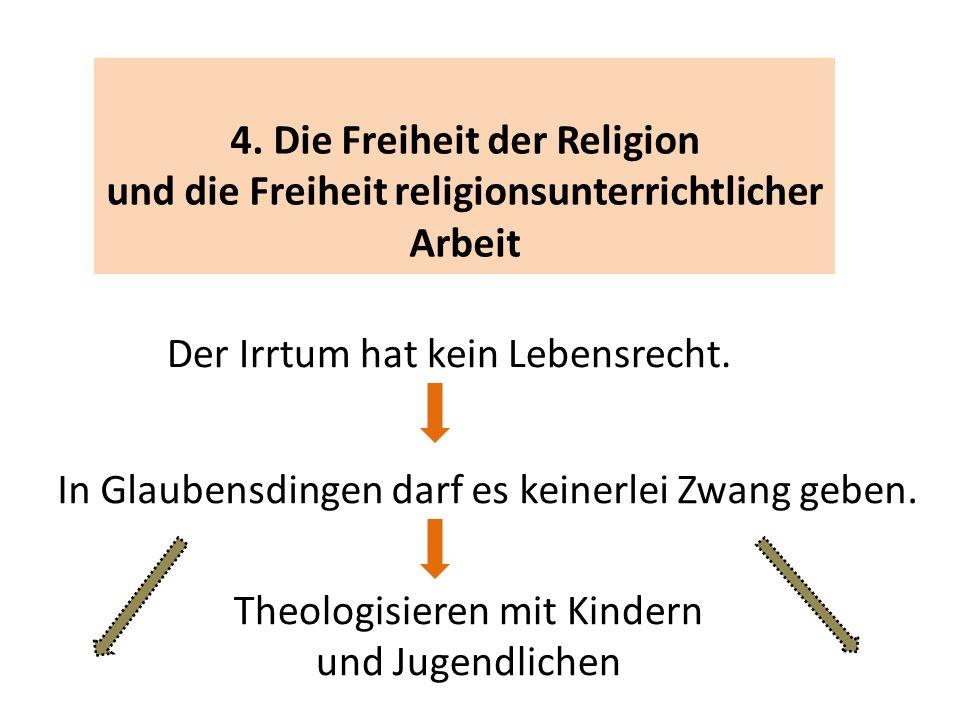 4. Die Freiheit der Religion und die Freiheit religionsunterrichtlicher Arbeit Der Irrtum hat kein Lebensrecht. In Glaubensdingen darf es keinerlei Zw