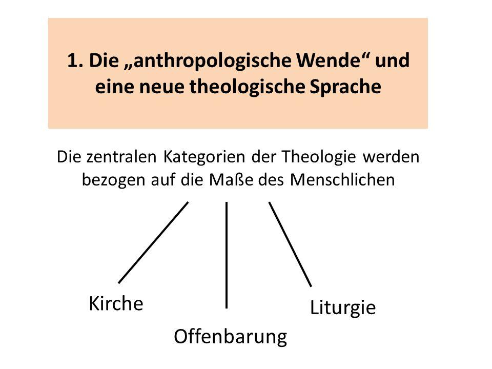 1. Die anthropologische Wende und eine neue theologische Sprache Die zentralen Kategorien der Theologie werden bezogen auf die Maße des Menschlichen O