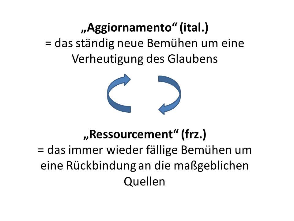Aggiornamento (ital.) = das ständig neue Bemühen um eine Verheutigung des Glaubens Ressourcement (frz.) = das immer wieder fällige Bemühen um eine Rüc