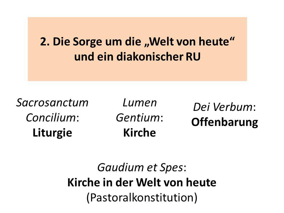 2. Die Sorge um die Welt von heute und ein diakonischer RU Sacrosanctum Concilium: Liturgie Lumen Gentium: Kirche Dei Verbum: Offenbarung Gaudium et S