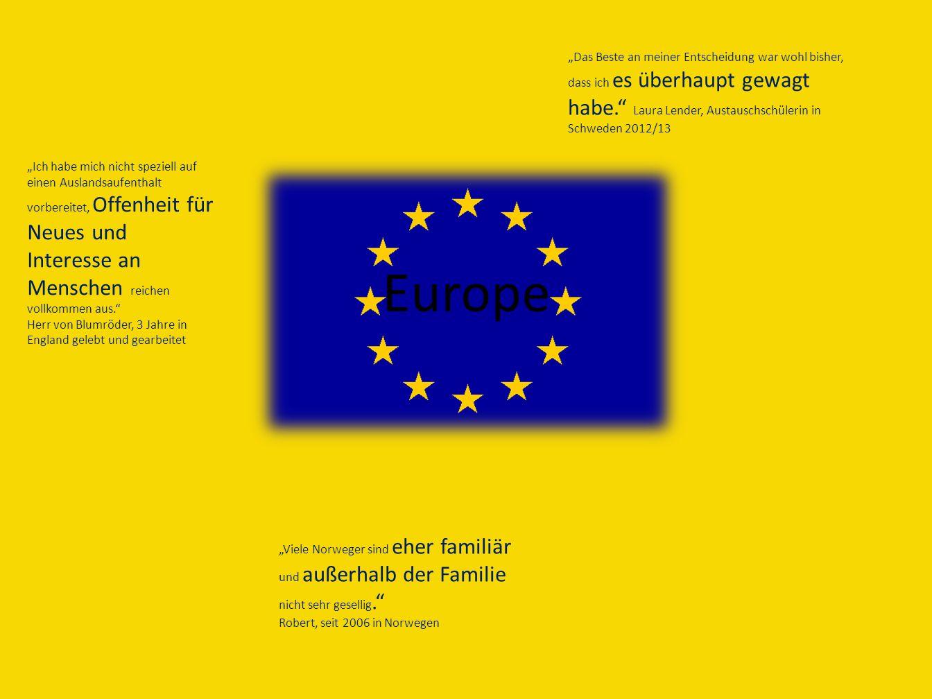 Europe Das Beste an meiner Entscheidung war wohl bisher, dass ich es überhaupt gewagt habe. Laura Lender, Austauschschülerin in Schweden 2012/13 Ich h