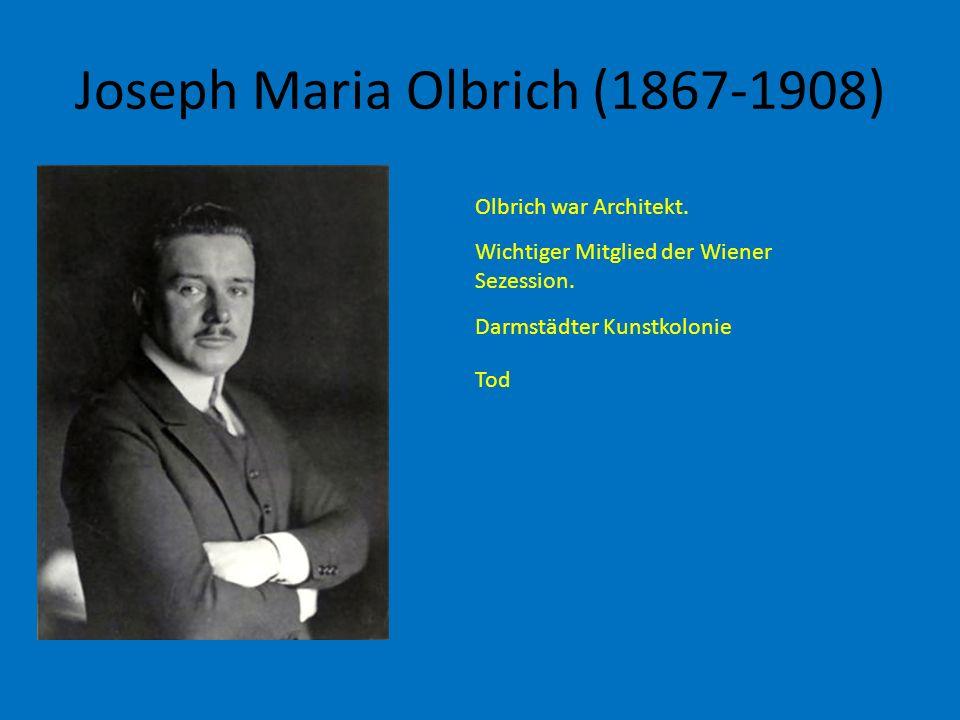 Joseph Maria Olbrich (1867-1908) Olbrich war Architekt. Wichtiger Mitglied der Wiener Sezession. Darmstädter Kunstkolonie Tod