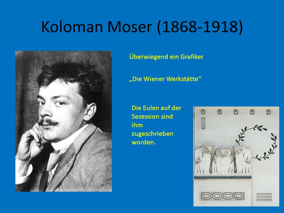 Koloman Moser (1868-1918) Überwiegend ein Grafiker Die Wiener Werkstätte Die Eulen auf der Sezession sind ihm zugeschrieben worden.