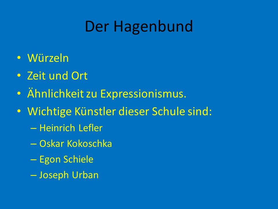 Der Hagenbund Würzeln Zeit und Ort Ähnlichkeit zu Expressionismus. Wichtige Künstler dieser Schule sind: – Heinrich Lefler – Oskar Kokoschka – Egon Sc