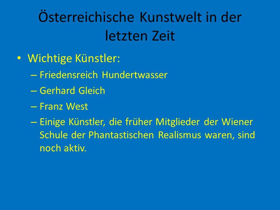 Österreichische Kunstwelt in der letzten Zeit Wichtige Künstler: – Friedensreich Hundertwasser – Gerhard Gleich – Franz West – Einige Künstler, die früher Mitglieder der Wiener Schule der Phantastischen Realismus waren, sind noch aktiv.