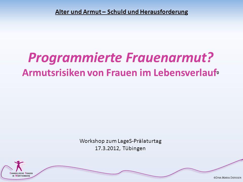 Alter und Armut – Schuld und Herausforderung Programmierte Frauenarmut? Armutsrisiken von Frauen im Lebensverlauf 0 Workshop zum LageS-Prälaturtag 17.