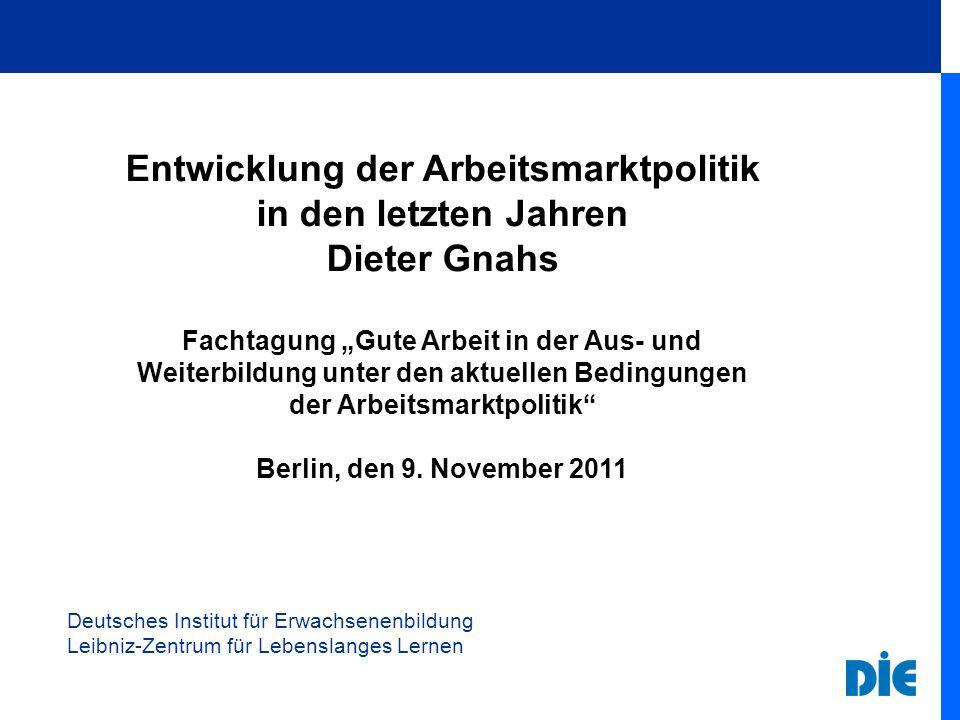 Deutsches Institut für Erwachsenenbildung Leibniz-Zentrum für Lebenslanges Lernen Entwicklung der Arbeitsmarktpolitik in den letzten Jahren Dieter Gna