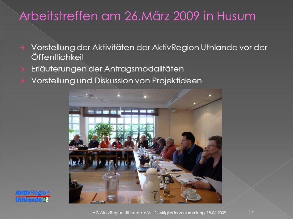 Arbeitstreffen am 26.März 2009 in Husum Vorstellung der Aktivitäten der AktivRegion Uthlande vor der Öffentlichkeit Erläuterungen der Antragsmodalitäten Vorstellung und Diskussion von Projektideen LAG AktivRegion Uthlande e.V.