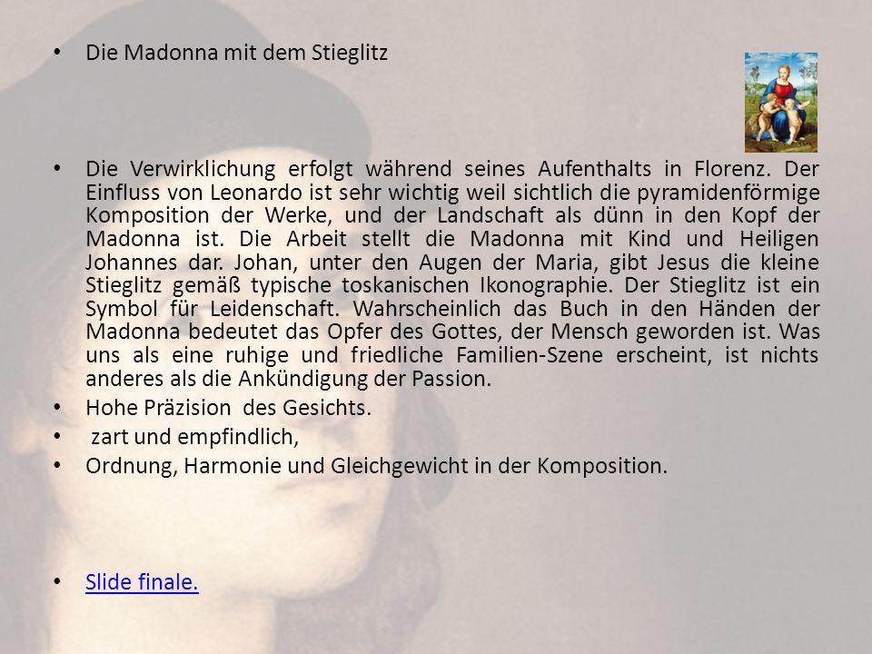 Die Madonna mit dem Stieglitz Die Verwirklichung erfolgt während seines Aufenthalts in Florenz. Der Einfluss von Leonardo ist sehr wichtig weil sichtl