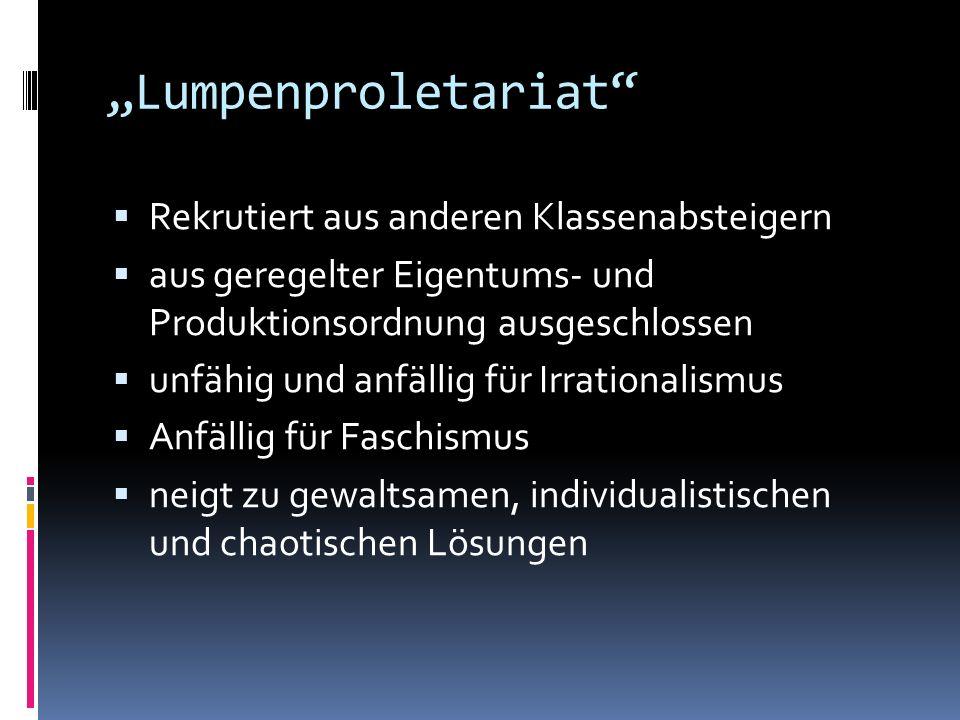 Lumpenproletariat Rekrutiert aus anderen Klassenabsteigern aus geregelter Eigentums- und Produktionsordnung ausgeschlossen unfähig und anfällig für Ir