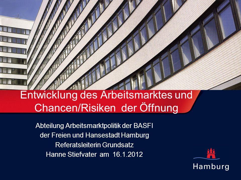 Entwicklung des Arbeitsmarktes und Chancen/Risiken der Öffnung Abteilung Arbeitsmarktpolitik der BASFI der Freien und Hansestadt Hamburg Referatsleiterin Grundsatz Hanne Stiefvater am 16.1.2012
