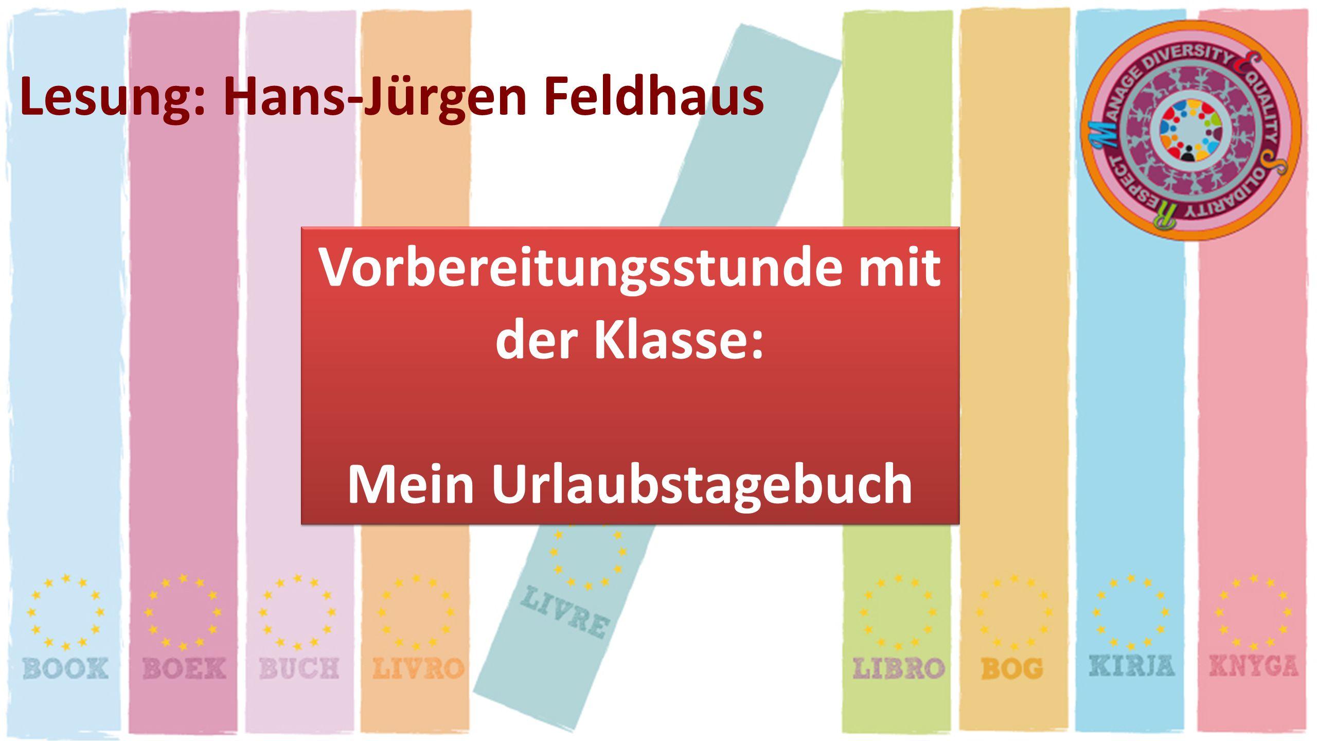 Lesung: Hans-Jürgen Feldhaus Vorbereitungsstunde mit der Klasse: Mein Urlaubstagebuch Vorbereitungsstunde mit der Klasse: Mein Urlaubstagebuch