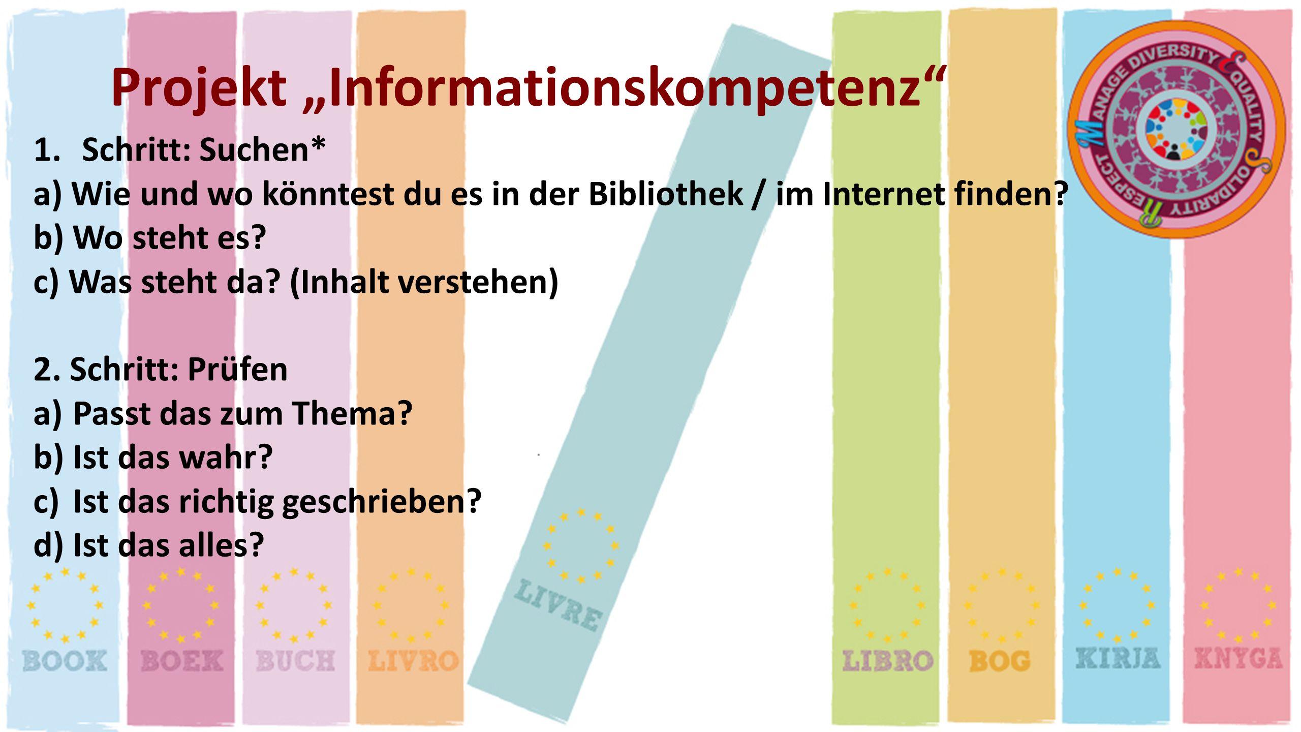 Projekt Informationskompetenz 1.Schritt: Suchen* a) Wie und wo könntest du es in der Bibliothek / im Internet finden? b) Wo steht es? c) Was steht da?