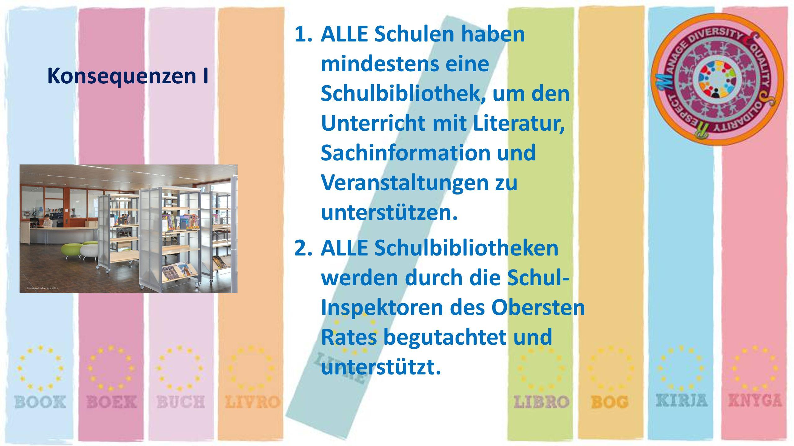 Konsequenzen I 1.ALLE Schulen haben mindestens eine Schulbibliothek, um den Unterricht mit Literatur, Sachinformation und Veranstaltungen zu unterstüt