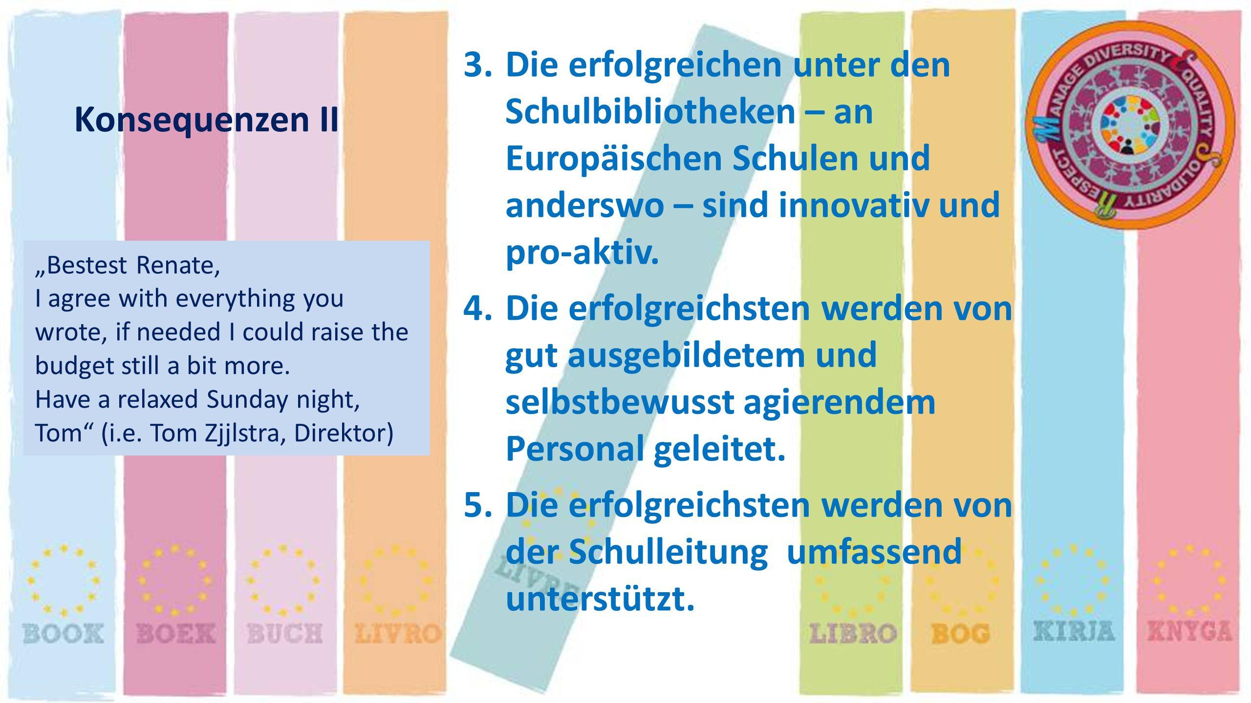 Konsequenzen II 3.Die erfolgreichen unter den Schulbibliotheken – an Europäischen Schulen und anderswo – sind innovativ und pro-aktiv. 4.Die erfolgrei