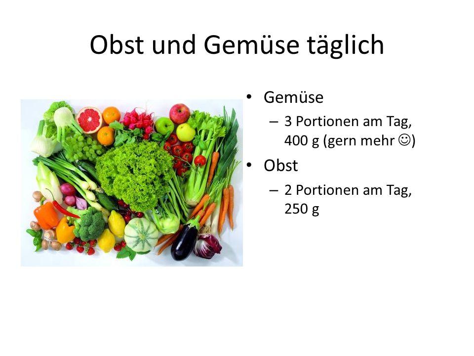 Obst und Gemüse täglich Gemüse – 3 Portionen am Tag, 400 g (gern mehr ) Obst – 2 Portionen am Tag, 250 g
