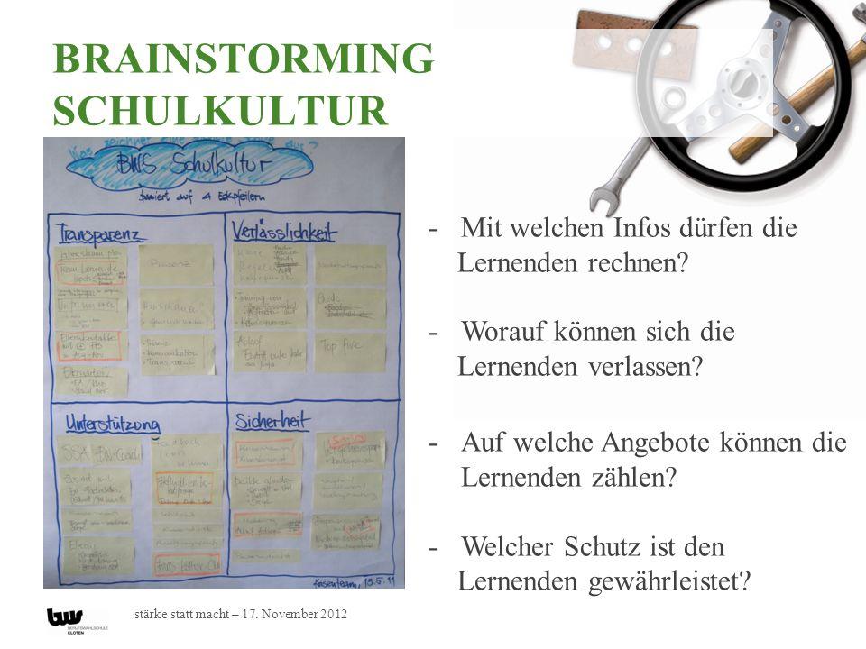 stärke statt macht – 17. November 2012 BRAINSTORMING SCHULKULTUR -Mit welchen Infos dürfen die Lernenden rechnen? -Worauf können sich die Lernenden ve
