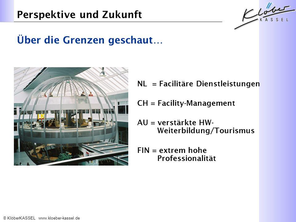 KlöberKASSEL www.kloeber-kassel.de Perspektive und Zukunft NL = Facilitäre Dienstleistungen CH = Facility-Management AU = verstärkte HW- Weiterbildung/Tourismus FIN = extrem hohe Professionalität Über die Grenzen geschaut…