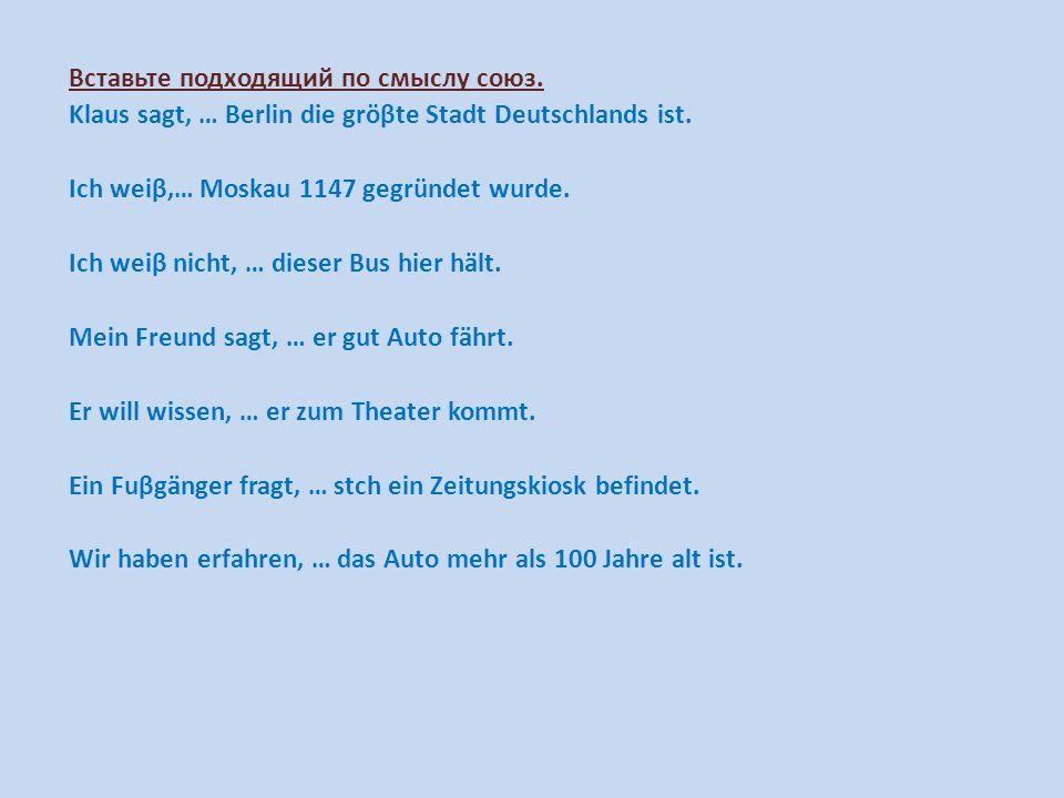 Вставьте подходящий по смыслу союз. Klaus sagt, … Berlin die gröβte Stadt Deutschlands ist. Ich weiβ,… Moskau 1147 gegründet wurde. Ich weiβ nicht, …