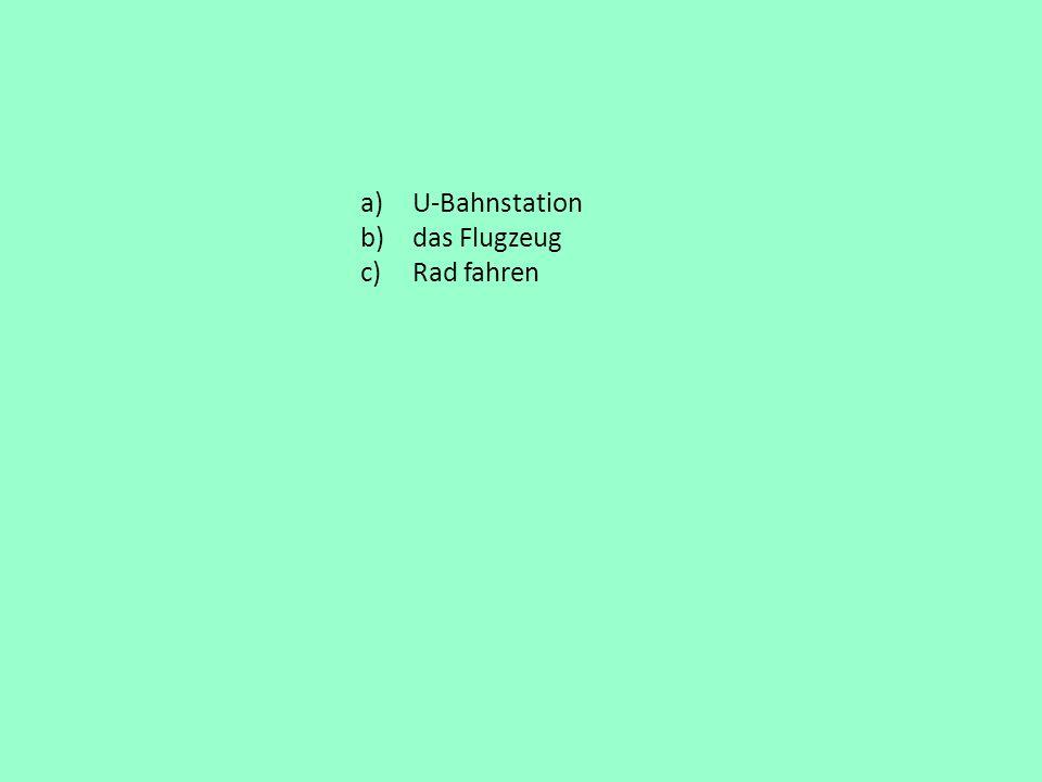 a)U-Bahnstation b)das Flugzeug c)Rad fahren