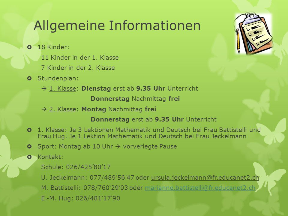 Allgemeine Informationen 18 Kinder: 11 Kinder in der 1. Klasse 7 Kinder in der 2. Klasse Stundenplan: 1. Klasse: Dienstag erst ab 9.35 Uhr Unterricht