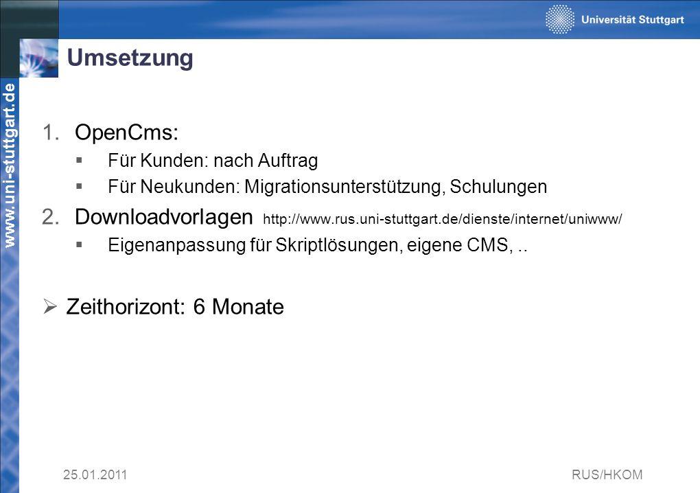 www.uni-stuttgart.de Umsetzung 1.OpenCms: Für Kunden: nach Auftrag Für Neukunden: Migrationsunterstützung, Schulungen 2.Downloadvorlagen http://www.rus.uni-stuttgart.de/dienste/internet/uniwww/ Eigenanpassung für Skriptlösungen, eigene CMS,..