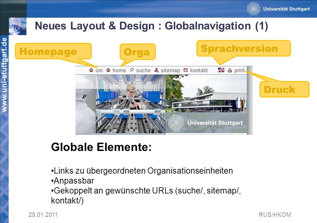 www.uni-stuttgart.de Neues Layout & Design : Globalnavigation (1) 25.01.2011RUS/HKOM Globale Elemente: Links zu übergeordneten Organisationseinheiten Anpassbar Gekoppelt an gewünschte URLs (suche/, sitemap/, kontakt/) Homepage Orga Sprachversion Druck