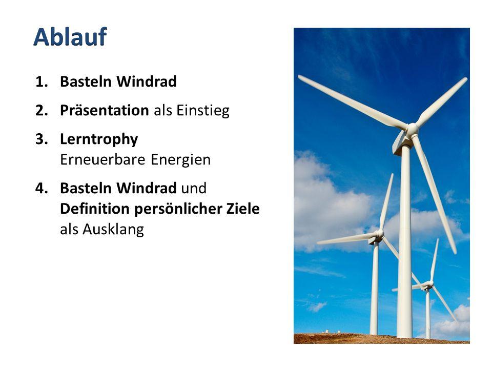1.Basteln Windrad 2.Präsentation als Einstieg 3.Lerntrophy Erneuerbare Energien 4.Basteln Windrad und Definition persönlicher Ziele als Ausklang