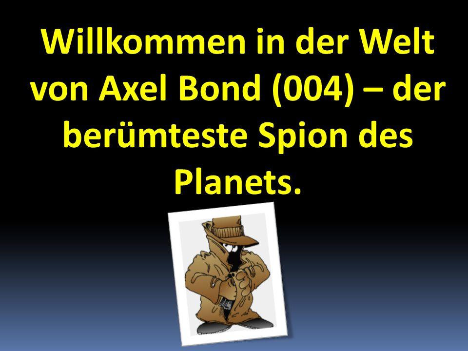 Willkommen in der Welt von Axel Bond (004) – der berümteste Spion des Planets.