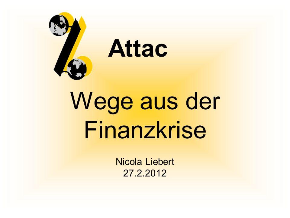 Wege aus der Finanzkrise Nicola Liebert 27.2.2012 Attac