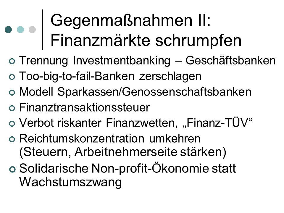 Gegenmaßnahmen II: Finanzmärkte schrumpfen Trennung Investmentbanking – Geschäftsbanken Too-big-to-fail-Banken zerschlagen Modell Sparkassen/Genossenschaftsbanken Finanztransaktionssteuer Verbot riskanter Finanzwetten, Finanz-TÜV Reichtumskonzentration umkehren (Steuern, Arbeitnehmerseite stärken) Solidarische Non-profit-Ökonomie statt Wachstumszwang