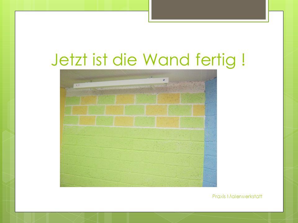 Jetzt ist die Wand fertig ! Praxis Malerwerkstatt