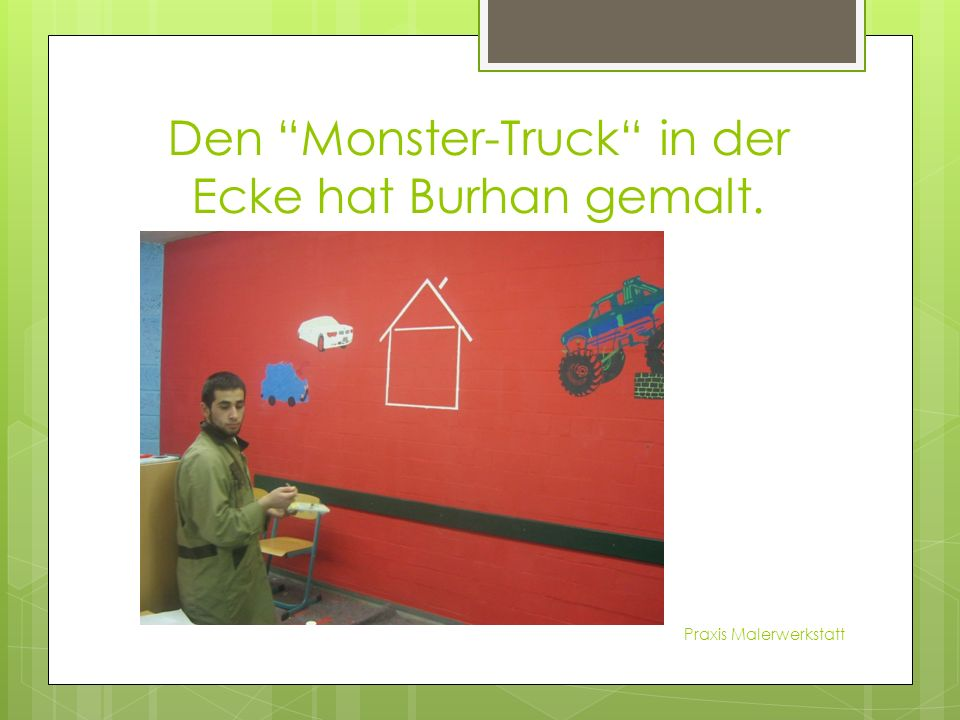 Den Monster-Truck in der Ecke hat Burhan gemalt. Praxis Malerwerkstatt