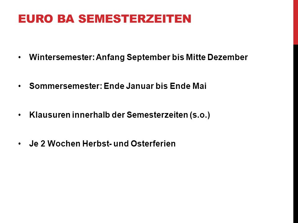 EURO BA SEMESTERZEITEN Wintersemester: Anfang September bis Mitte Dezember Sommersemester: Ende Januar bis Ende Mai Klausuren innerhalb der Semesterze