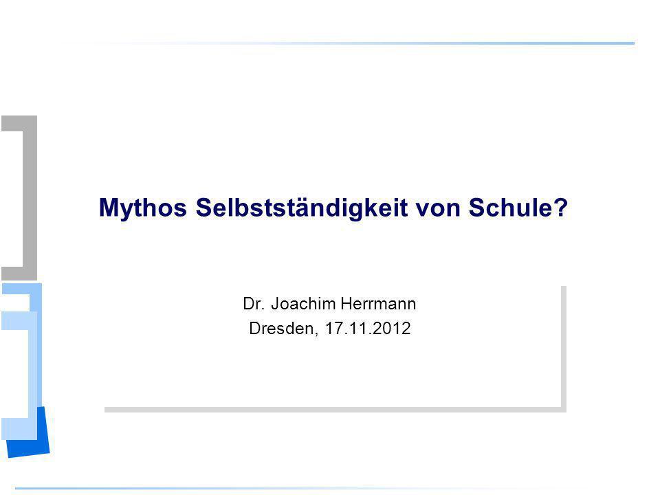 Dr. Joachim Herrmann Mythos Selbstständigkeit von Schule? Dr. Joachim Herrmann Dresden, 17.11.2012 Dr. Joachim Herrmann Dresden, 17.11.2012