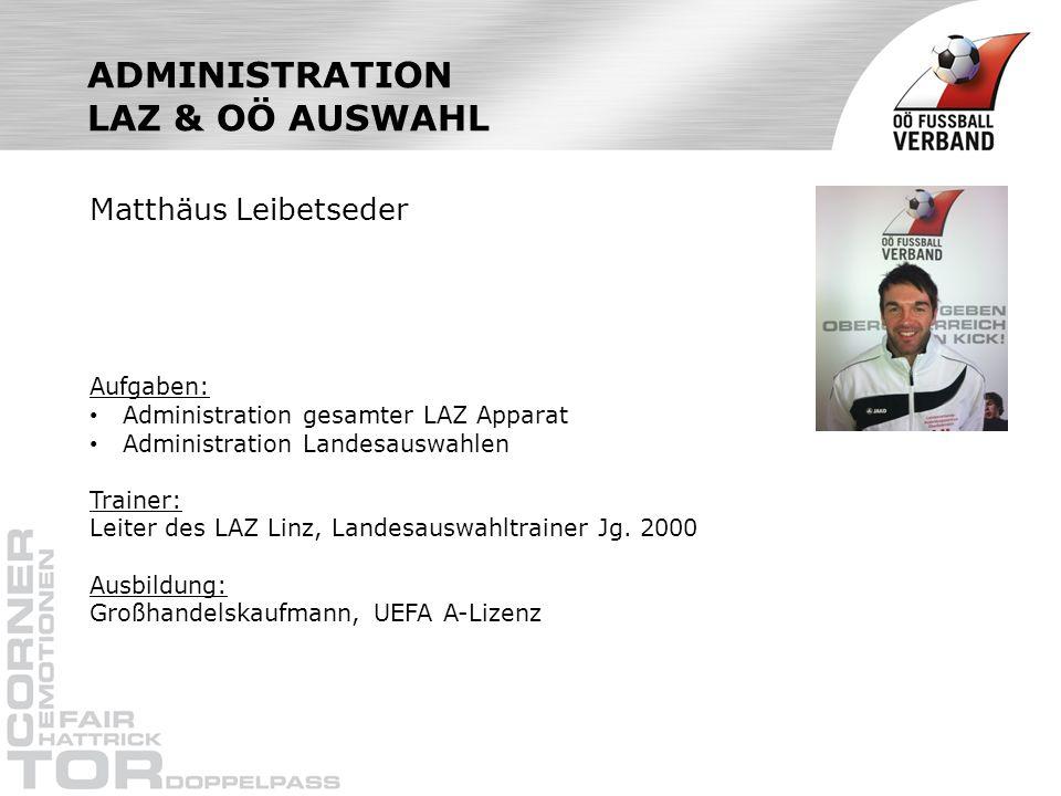 ADMINISTRATION LAZ & OÖ AUSWAHL Matthäus Leibetseder Aufgaben: Administration gesamter LAZ Apparat Administration Landesauswahlen Trainer: Leiter des