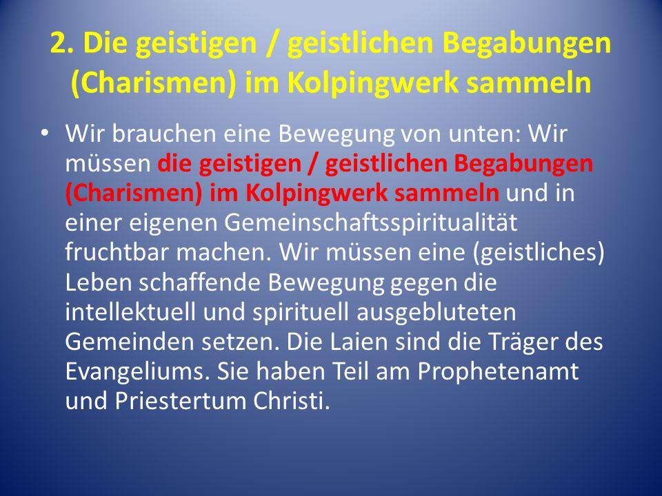 2. Die geistigen / geistlichen Begabungen (Charismen) im Kolpingwerk sammeln Wir brauchen eine Bewegung von unten: Wir müssen die geistigen / geistlic