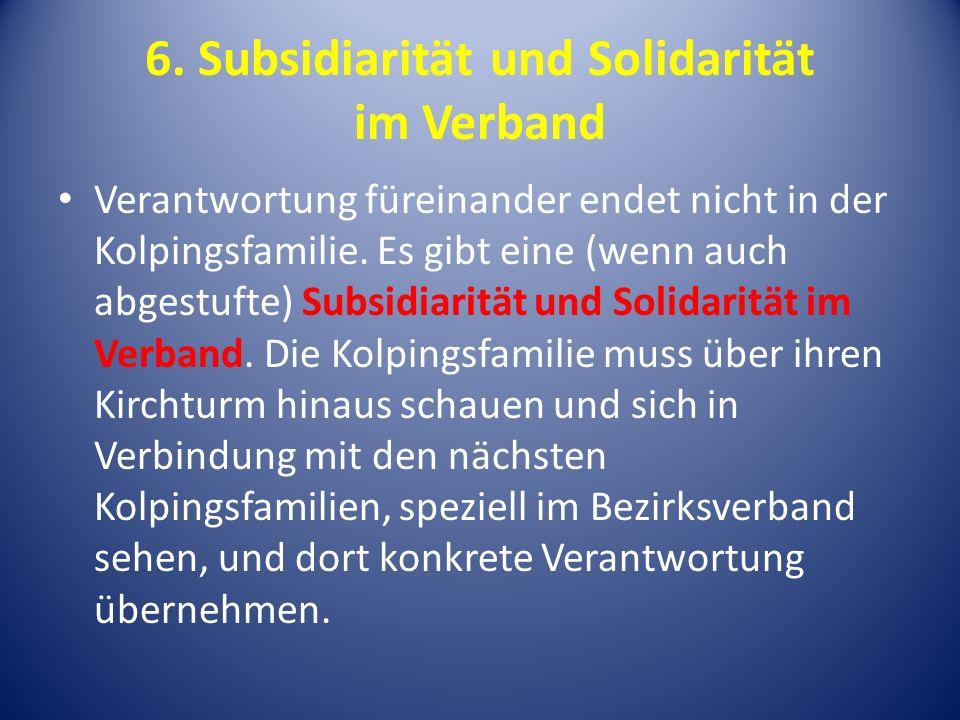 6. Subsidiarität und Solidarität im Verband Verantwortung füreinander endet nicht in der Kolpingsfamilie. Es gibt eine (wenn auch abgestufte) Subsidia