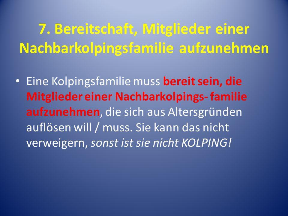 7. Bereitschaft, Mitglieder einer Nachbarkolpingsfamilie aufzunehmen Eine Kolpingsfamilie muss bereit sein, die Mitglieder einer Nachbarkolpings- fami
