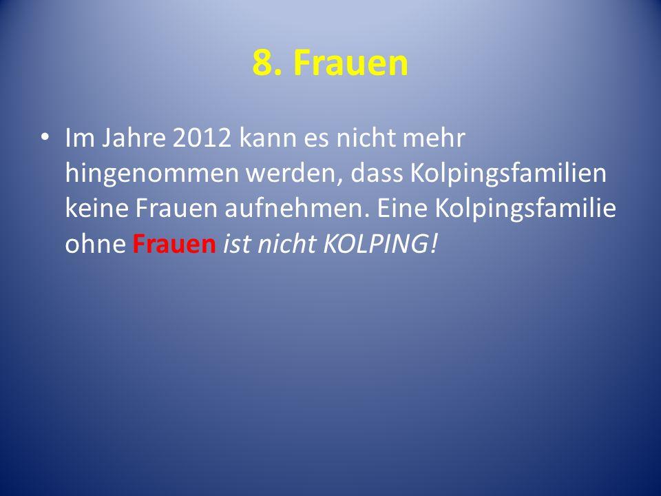 8. Frauen Im Jahre 2012 kann es nicht mehr hingenommen werden, dass Kolpingsfamilien keine Frauen aufnehmen. Eine Kolpingsfamilie ohne Frauen ist nich