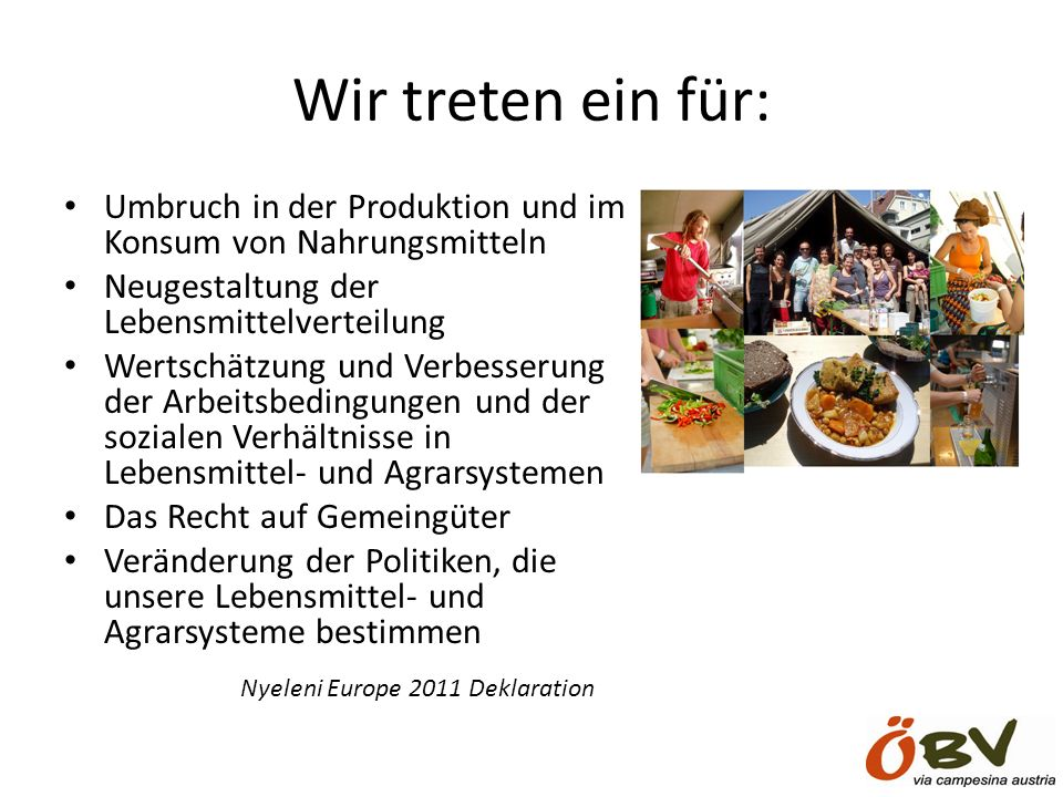 Wir treten ein für: Umbruch in der Produktion und im Konsum von Nahrungsmitteln Neugestaltung der Lebensmittelverteilung Wertschätzung und Verbesserung der Arbeitsbedingungen und der sozialen Verhältnisse in Lebensmittel- und Agrarsystemen Das Recht auf Gemeingüter Veränderung der Politiken, die unsere Lebensmittel- und Agrarsysteme bestimmen Nyeleni Europe 2011 Deklaration