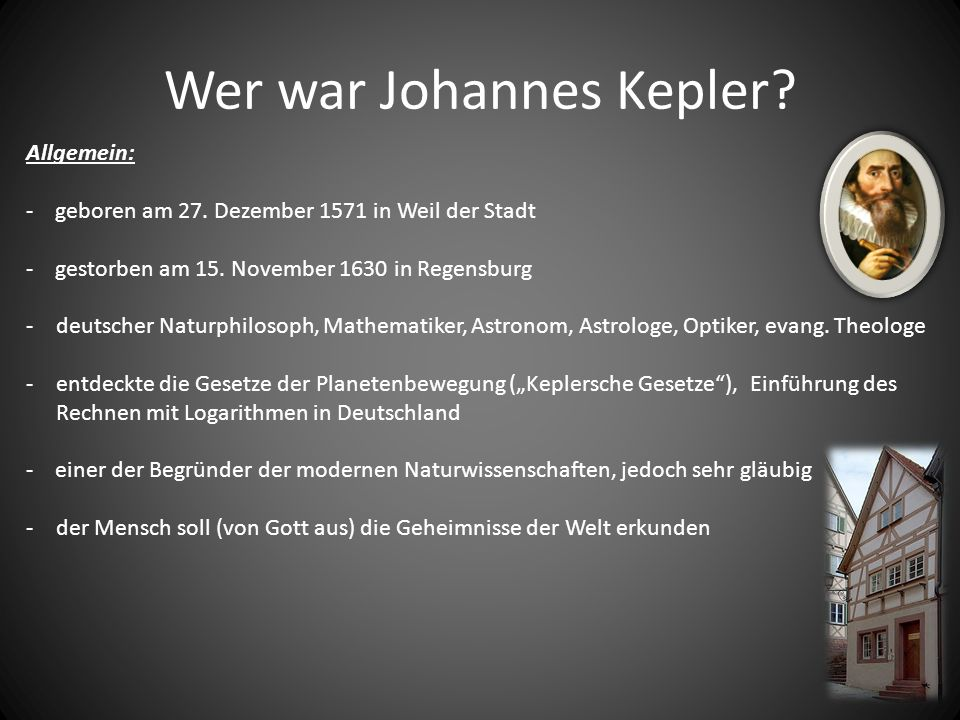 Wer war Johannes Kepler? Allgemein: - geboren am 27. Dezember 1571 in Weil der Stadt - gestorben am 15. November 1630 in Regensburg -deutscher Naturph