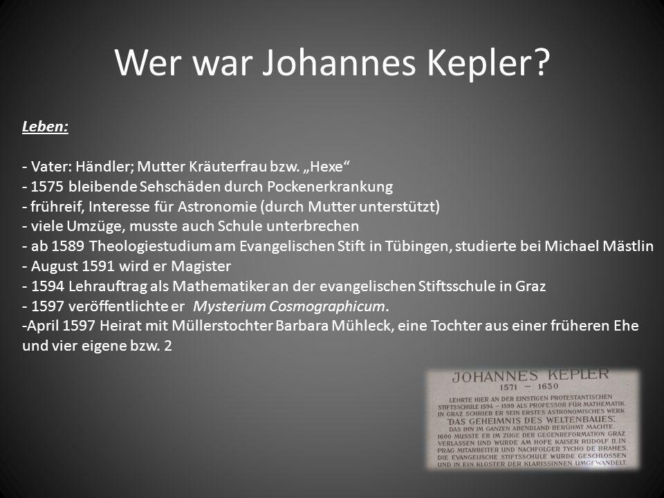 Wer war Johannes Kepler? Leben: - Vater: Händler; Mutter Kräuterfrau bzw. Hexe - 1575 bleibende Sehschäden durch Pockenerkrankung - frühreif, Interess