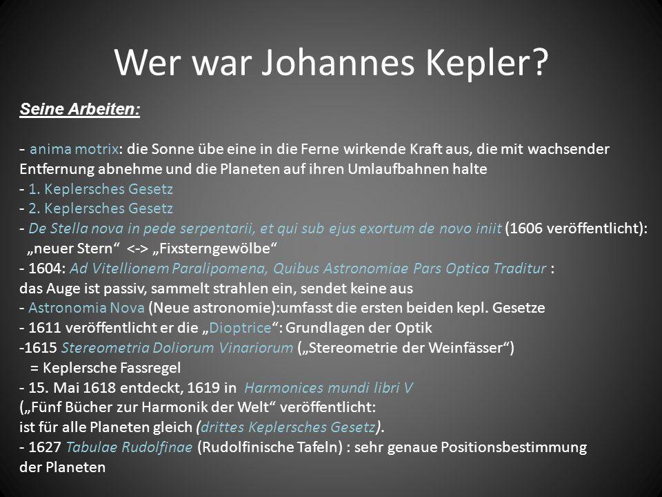 Wer war Johannes Kepler? Arbeit: grundüberzeugung, dass die ganze natur aus mathematischen beziehungen bestehe anima motrix: die Sonne übe eine in die